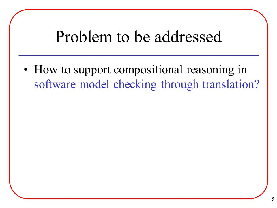 5 Problem to be addressed How to support compositional reasoning in software model checking through translation