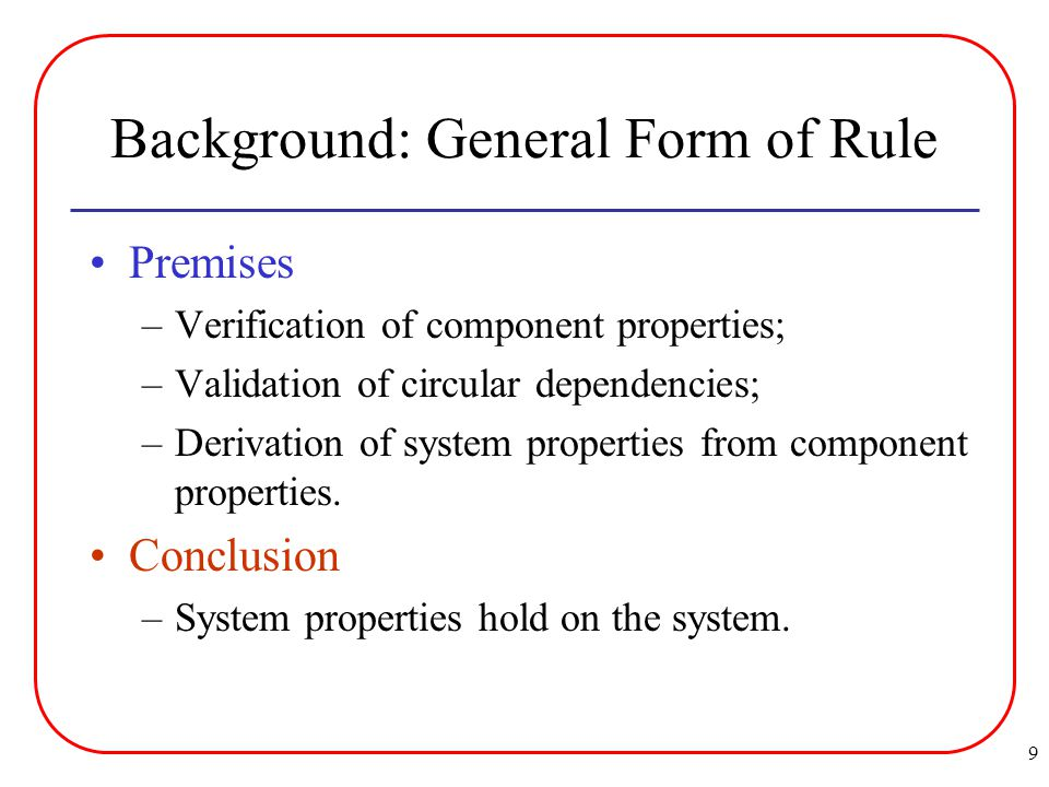 9 Background: General Form of Rule Premises –Verification of component properties; –Validation of circular dependencies; –Derivation of system properties from component properties.