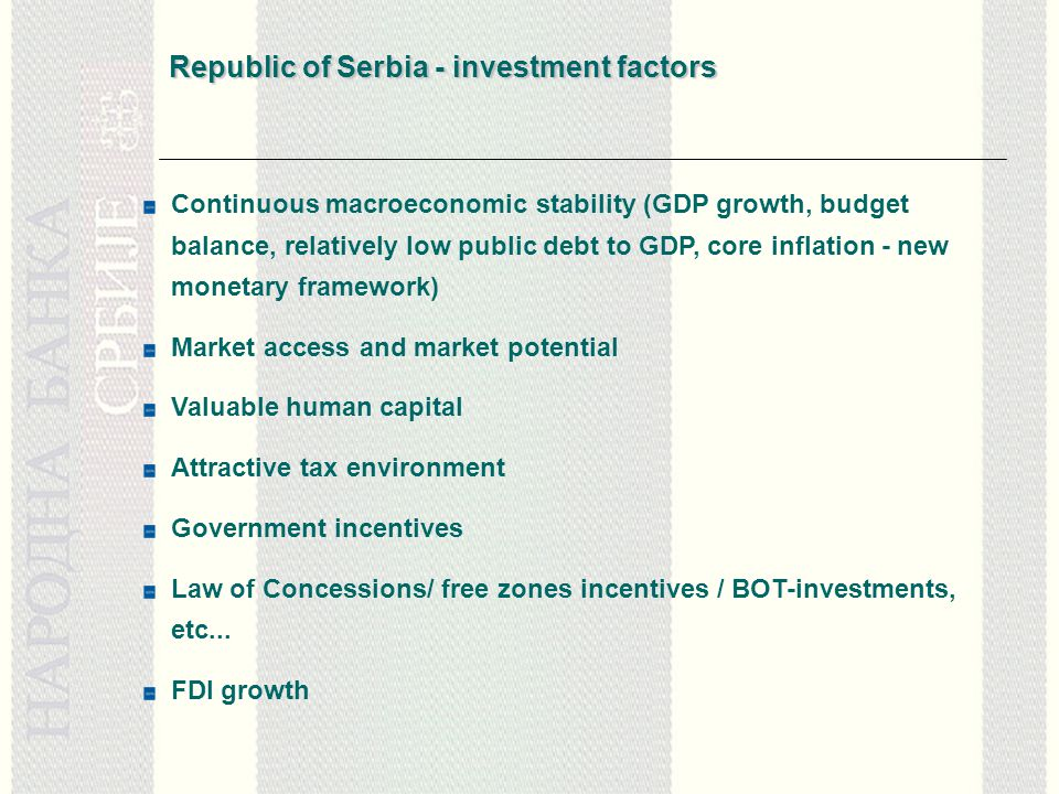 Republic of Serbia - investment factors Continuous macroeconomic stability (GDP growth, budget balance, relatively low public debt to GDP, core inflation - new monetary framework) Market access and market potential Valuable human capital Attractive tax environment Government incentives Law of Concessions/ free zones incentives / BOT-investments, etc...