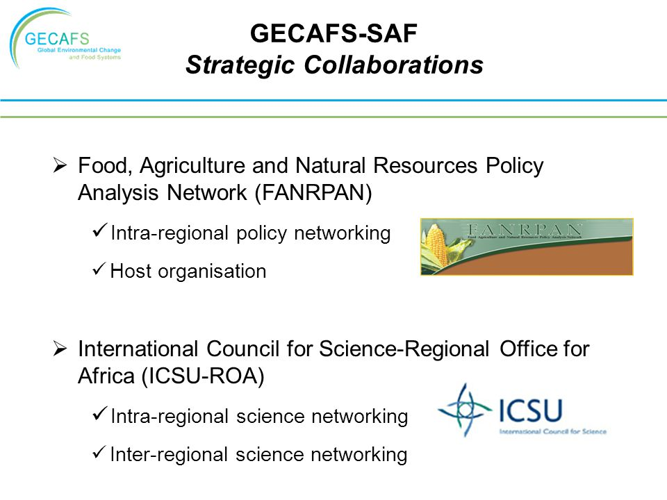  Food, Agriculture and Natural Resources Policy Analysis Network (FANRPAN) Intra-regional policy networking Host organisation  International Council for Science-Regional Office for Africa (ICSU-ROA) Intra-regional science networking Inter-regional science networking GECAFS-SAF Strategic Collaborations