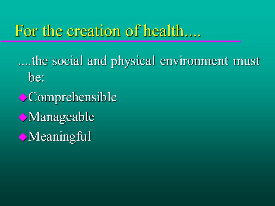 For the creation of health........the social and physical environment must be: u Comprehensible u Manageable u Meaningful