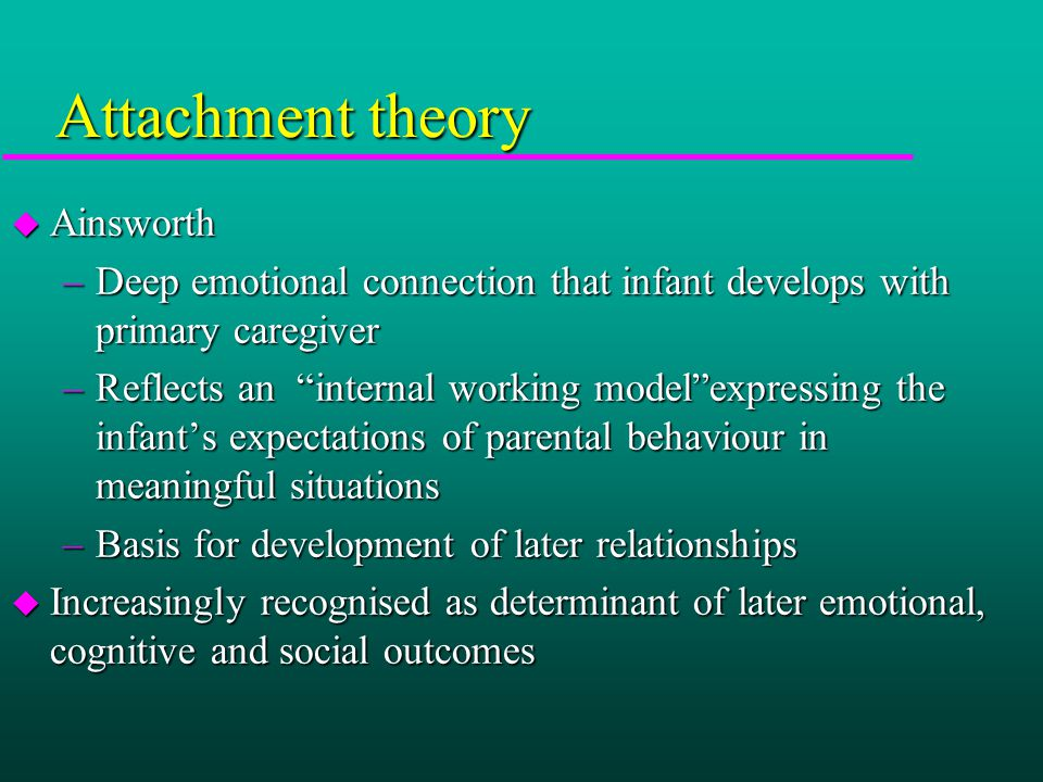 Attachment theory u Ainsworth –Deep emotional connection that infant develops with primary caregiver –Reflects an internal working model expressing the infant's expectations of parental behaviour in meaningful situations –Basis for development of later relationships u Increasingly recognised as determinant of later emotional, cognitive and social outcomes