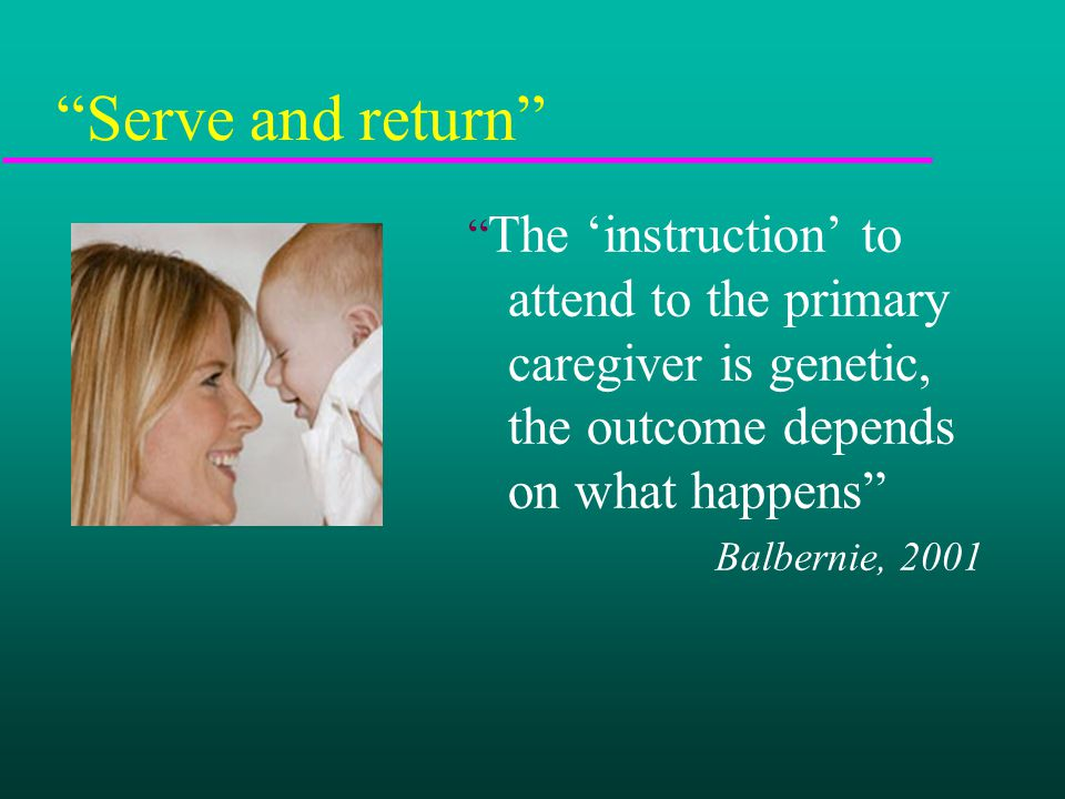 Serve and return The 'instruction' to attend to the primary caregiver is genetic, the outcome depends on what happens Balbernie, 2001