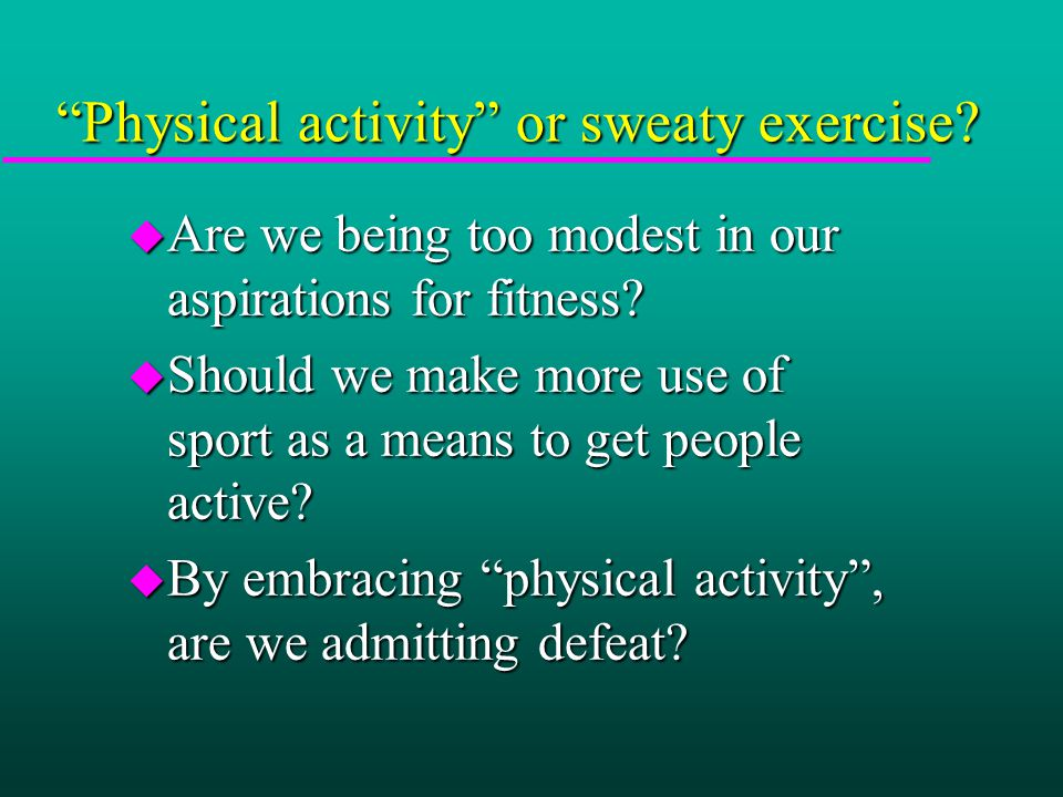 Physical activity or sweaty exercise. u Are we being too modest in our aspirations for fitness.