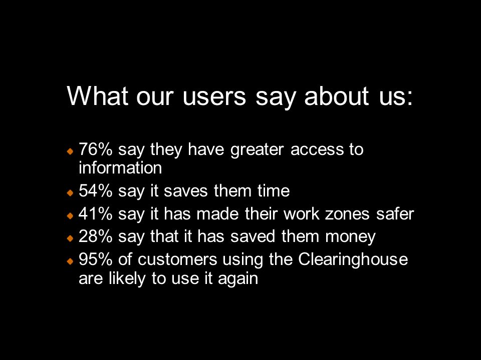 What our users say about us: 76% say they have greater access to information 54% say it saves them time 41% say it has made their work zones safer 28% say that it has saved them money 95% of customers using the Clearinghouse are likely to use it again