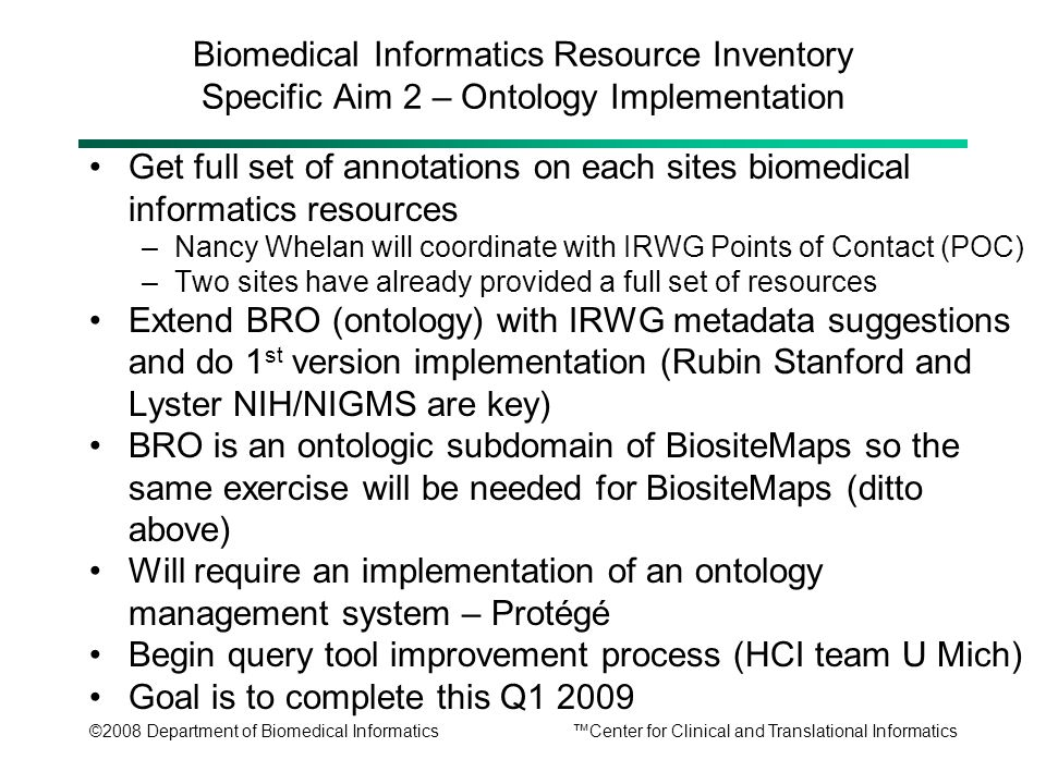 ©2008 Department of Biomedical Informatics™Center for Clinical and Translational Informatics Biomedical Informatics Resource Inventory Specific Aim 2 – Ontology Implementation Get full set of annotations on each sites biomedical informatics resources –Nancy Whelan will coordinate with IRWG Points of Contact (POC) –Two sites have already provided a full set of resources Extend BRO (ontology) with IRWG metadata suggestions and do 1 st version implementation (Rubin Stanford and Lyster NIH/NIGMS are key) BRO is an ontologic subdomain of BiositeMaps so the same exercise will be needed for BiositeMaps (ditto above) Will require an implementation of an ontology management system – Protégé Begin query tool improvement process (HCI team U Mich) Goal is to complete this Q1 2009