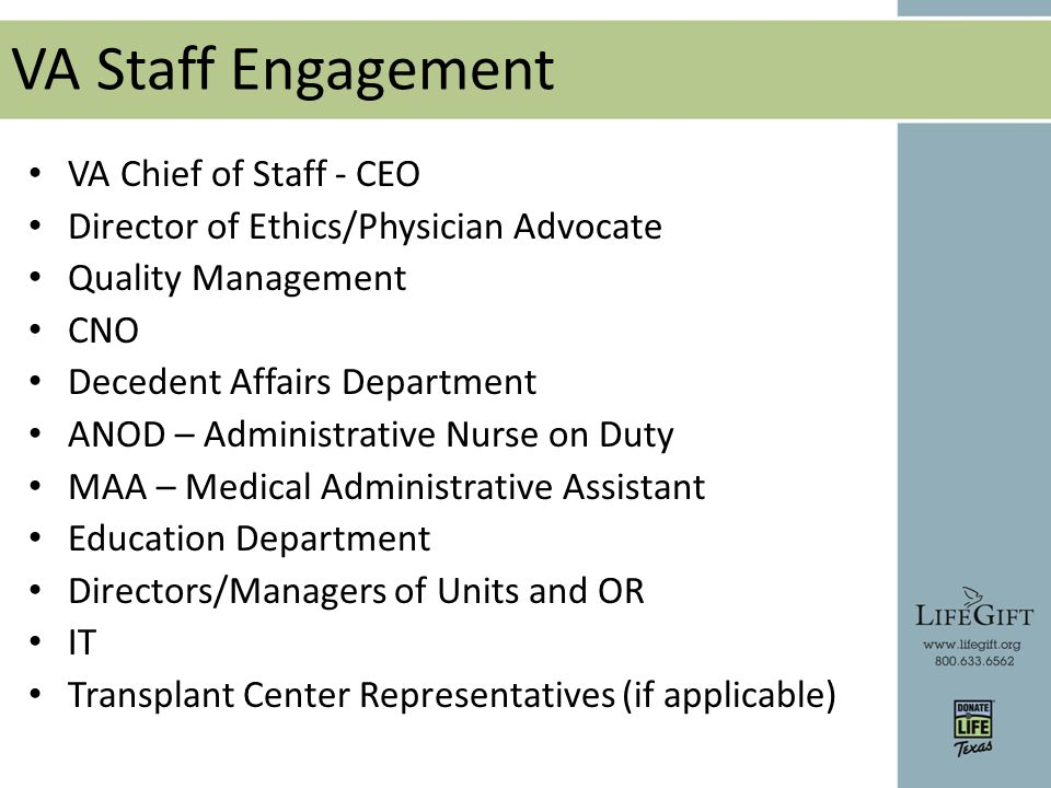 VA Staff Engagement VA Chief of Staff - CEO Director of Ethics/Physician Advocate Quality Management CNO Decedent Affairs Department ANOD – Administrative Nurse on Duty MAA – Medical Administrative Assistant Education Department Directors/Managers of Units and OR IT Transplant Center Representatives (if applicable)