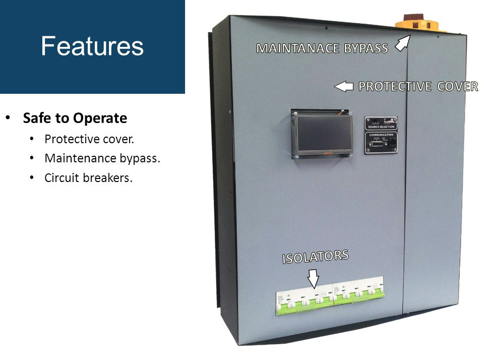 Features Safe to Operate Protective cover. Maintenance bypass. Circuit breakers.