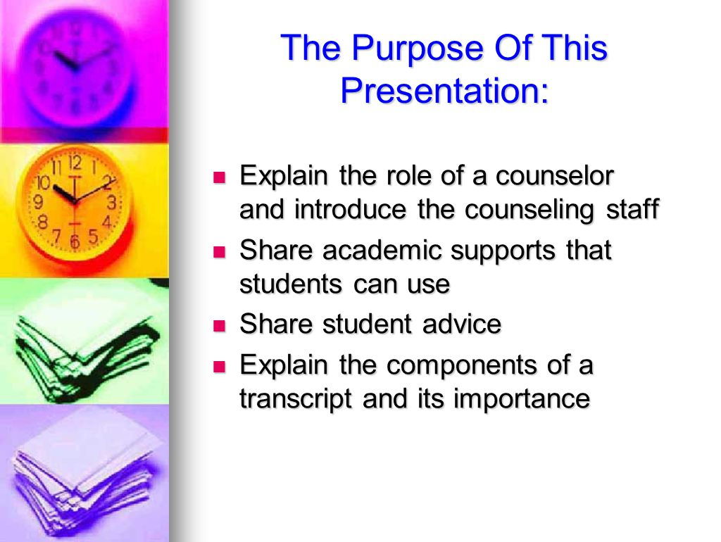 The Purpose Of This Presentation: Explain the role of a counselor and introduce the counseling staff Explain the role of a counselor and introduce the counseling staff Share academic supports that students can use Share academic supports that students can use Share student advice Share student advice Explain the components of a transcript and its importance Explain the components of a transcript and its importance