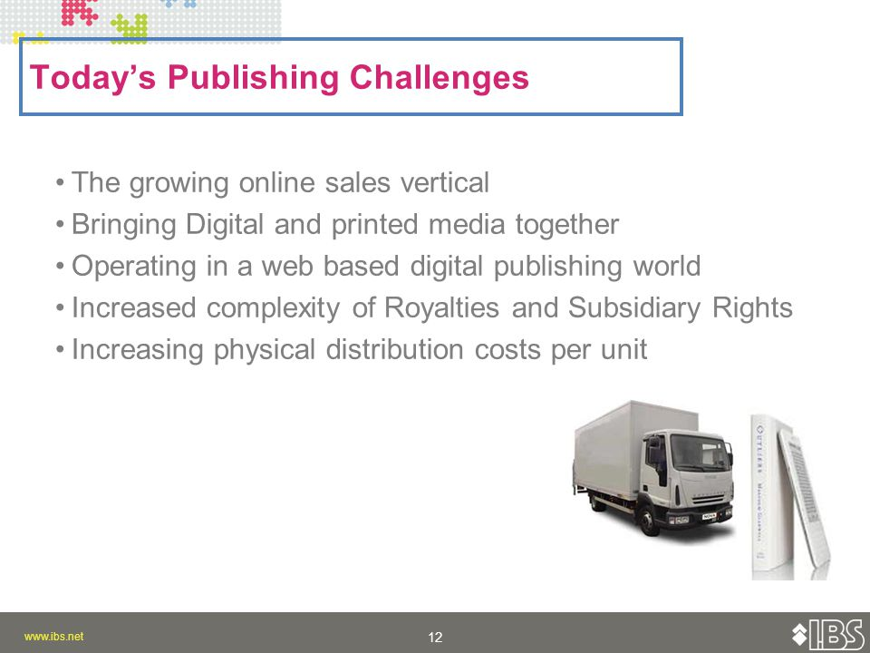 Today's Publishing Challenges The growing online sales vertical Bringing Digital and printed media together Operating in a web based digital publishing world Increased complexity of Royalties and Subsidiary Rights Increasing physical distribution costs per unit