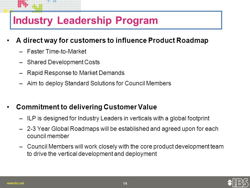 A direct way for customers to influence Product Roadmap –Faster Time-to-Market –Shared Development Costs –Rapid Response to Market Demands –Aim to deploy Standard Solutions for Council Members Commitment to delivering Customer Value –ILP is designed for Industry Leaders in verticals with a global footprint –2-3 Year Global Roadmaps will be established and agreed upon for each council member –Council Members will work closely with the core product development team to drive the vertical development and deployment Industry Leadership Program
