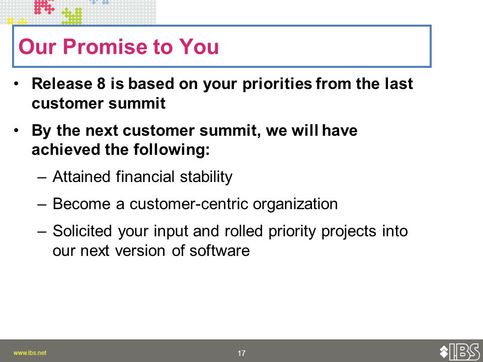 Release 8 is based on your priorities from the last customer summit By the next customer summit, we will have achieved the following: –Attained financial stability –Become a customer-centric organization –Solicited your input and rolled priority projects into our next version of software Our Promise to You