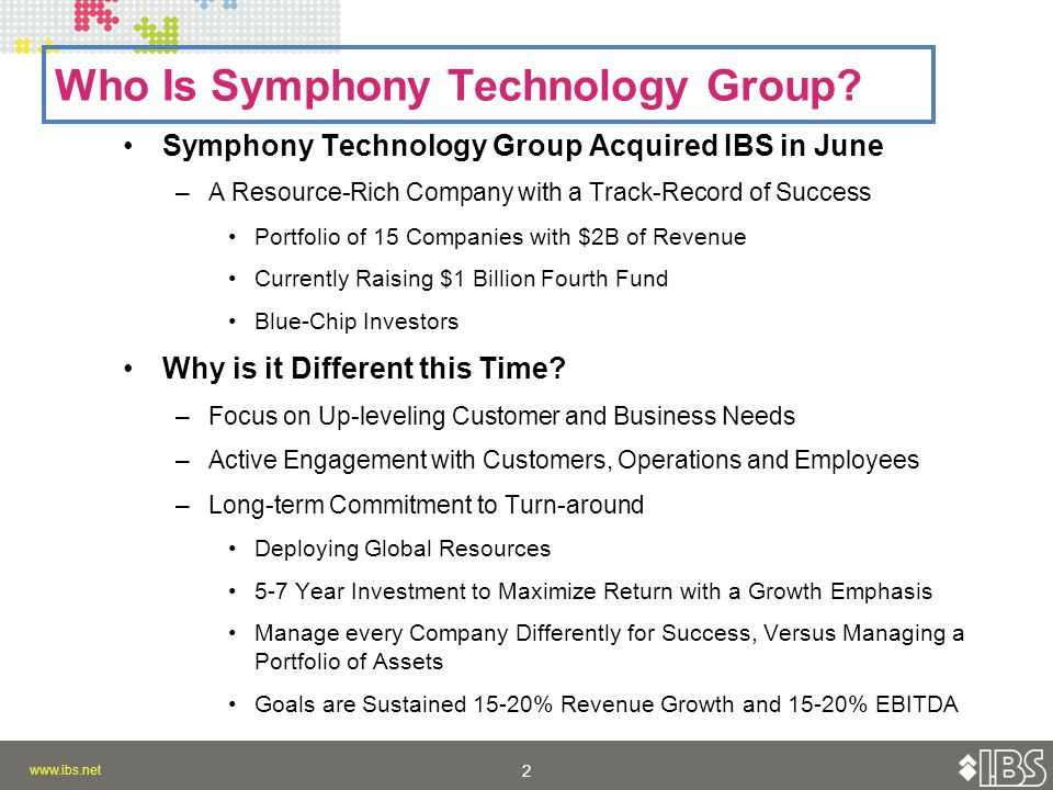 2 2 Symphony Technology Group Acquired IBS in June –A Resource-Rich Company with a Track-Record of Success Portfolio of 15 Companies with $2B of Revenue Currently Raising $1 Billion Fourth Fund Blue-Chip Investors Why is it Different this Time.