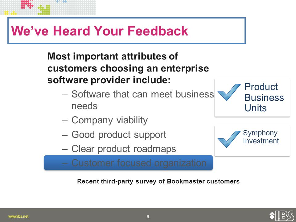 9 9 Most important attributes of customers choosing an enterprise software provider include: –Software that can meet business needs –Company viability –Good product support –Clear product roadmaps –Customer focused organization We've Heard Your Feedback Product Business Units Symphony Investment Recent third-party survey of Bookmaster customers