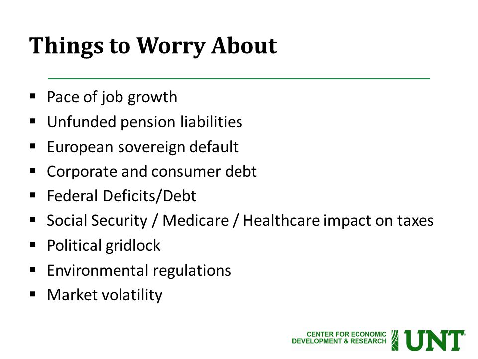 Things to Worry About  Pace of job growth  Unfunded pension liabilities  European sovereign default  Corporate and consumer debt  Federal Deficits/Debt  Social Security / Medicare / Healthcare impact on taxes  Political gridlock  Environmental regulations  Market volatility