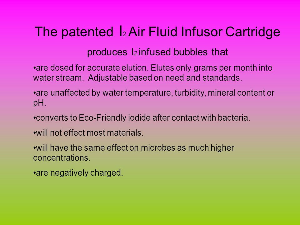 The patented I 2 Air Fluid Infusor Cartridge produces I 2 infused bubbles that are dosed for accurate elution.