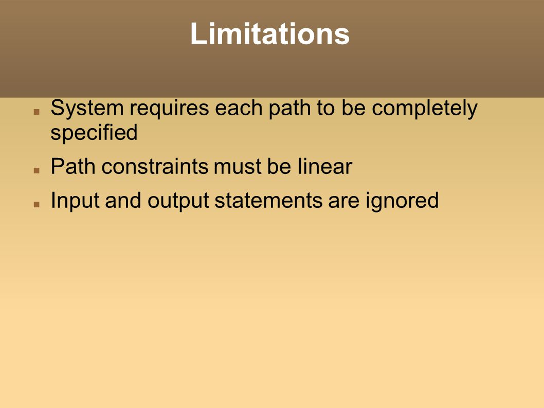 Limitations System requires each path to be completely specified Path constraints must be linear Input and output statements are ignored
