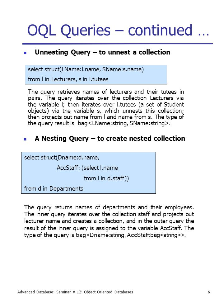 Advanced Database: Seminar # 12: Object-Oriented Databases6 OQL Queries – continued … Unnesting Query – to unnest a collection A Nesting Query – to create nested collection select struct(Dname:d.name, AccStaff: (select l.name from l in d.staff)) from d in Departments The query returns names of departments and their employees.