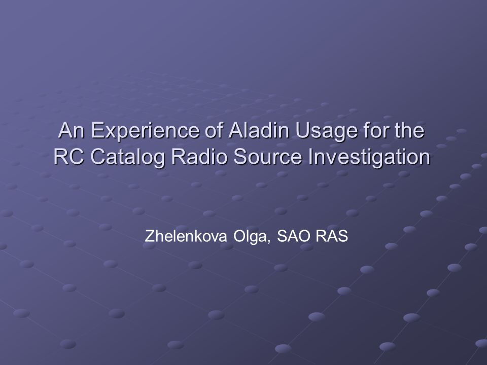 An Experience of Aladin Usage for the RC Catalog Radio Source Investigation Zhelenkova Olga, SAO RAS