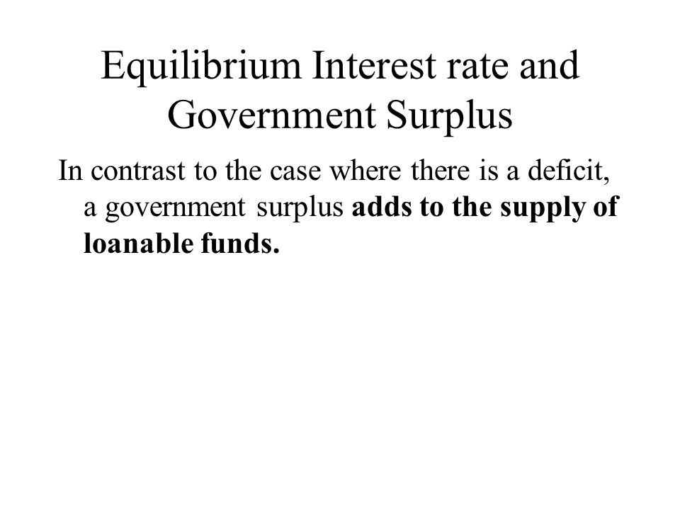 Equilibrium Interest rate and Government Surplus In contrast to the case where there is a deficit, a government surplus adds to the supply of loanable funds.