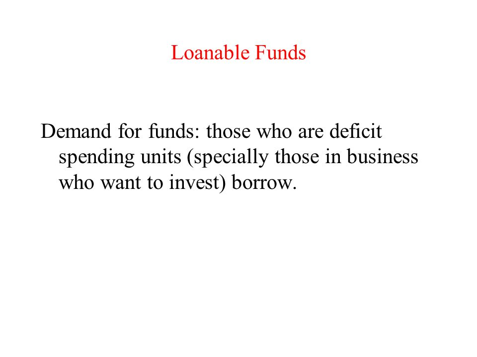 Loanable Funds Demand for funds: those who are deficit spending units (specially those in business who want to invest) borrow.