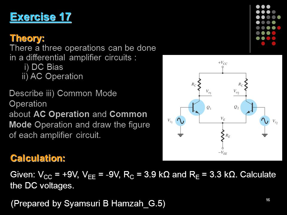16 Exercise 17 Theory: Exercise 17 Theory: There a three operations can be done in a differential amplifier circuits : i) DC Bias ii) AC Operation Calculation: Given: V CC = +9V, V EE = -9V, R C = 3.9 kΩ and R E = 3.3 kΩ.
