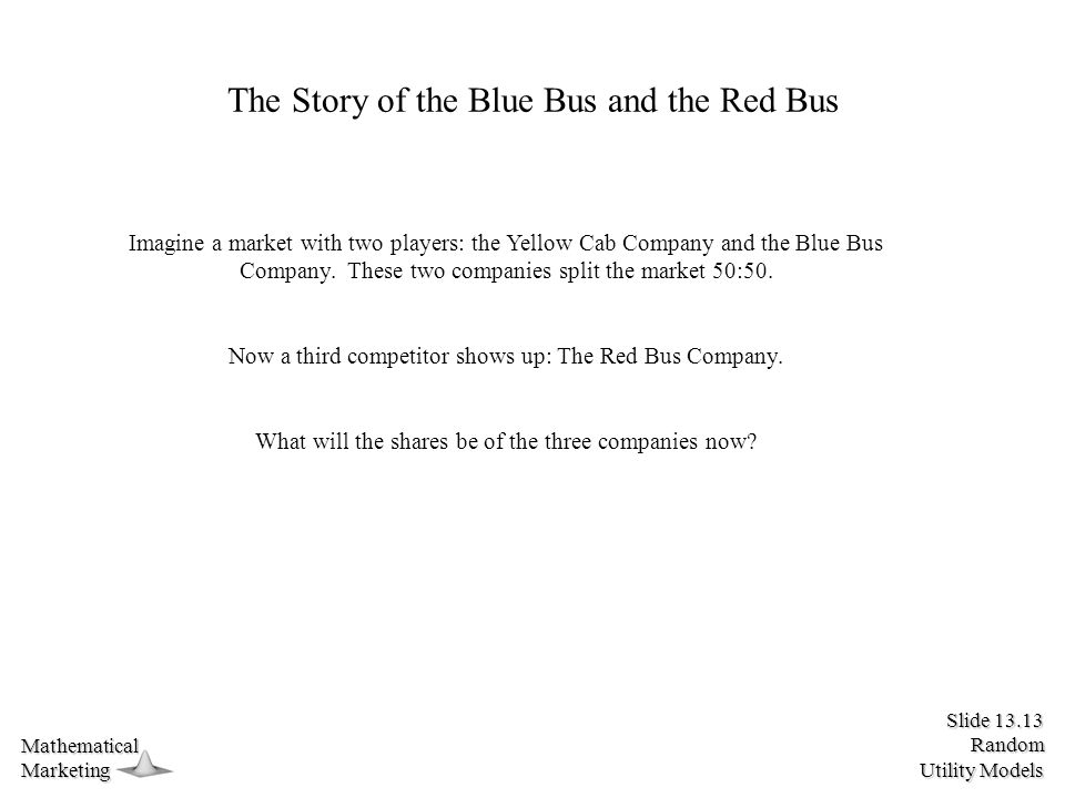 Slide 13.13 Random Utility Models MathematicalMarketing The Story of the Blue Bus and the Red Bus Imagine a market with two players: the Yellow Cab Company and the Blue Bus Company.