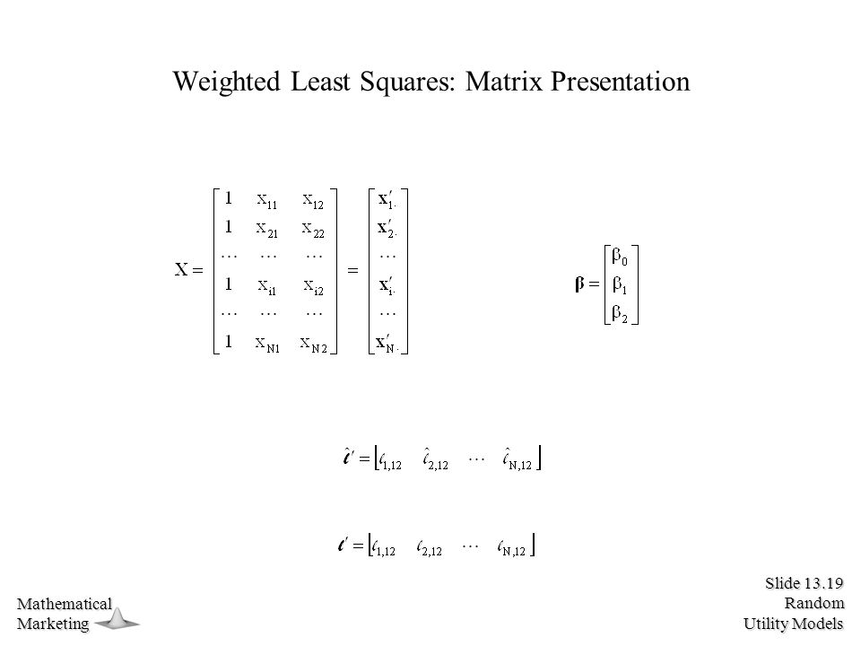 Slide 13.19 Random Utility Models MathematicalMarketing Weighted Least Squares: Matrix Presentation