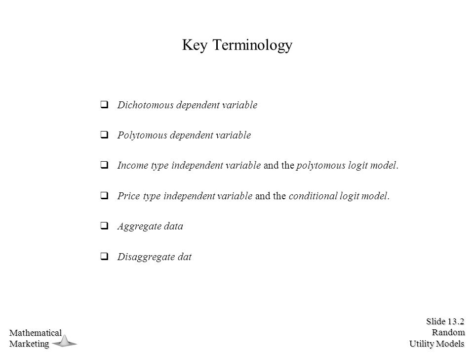 Slide 13.2 Random Utility Models MathematicalMarketing Key Terminology  Dichotomous dependent variable  Polytomous dependent variable  Income type independent variable and the polytomous logit model.