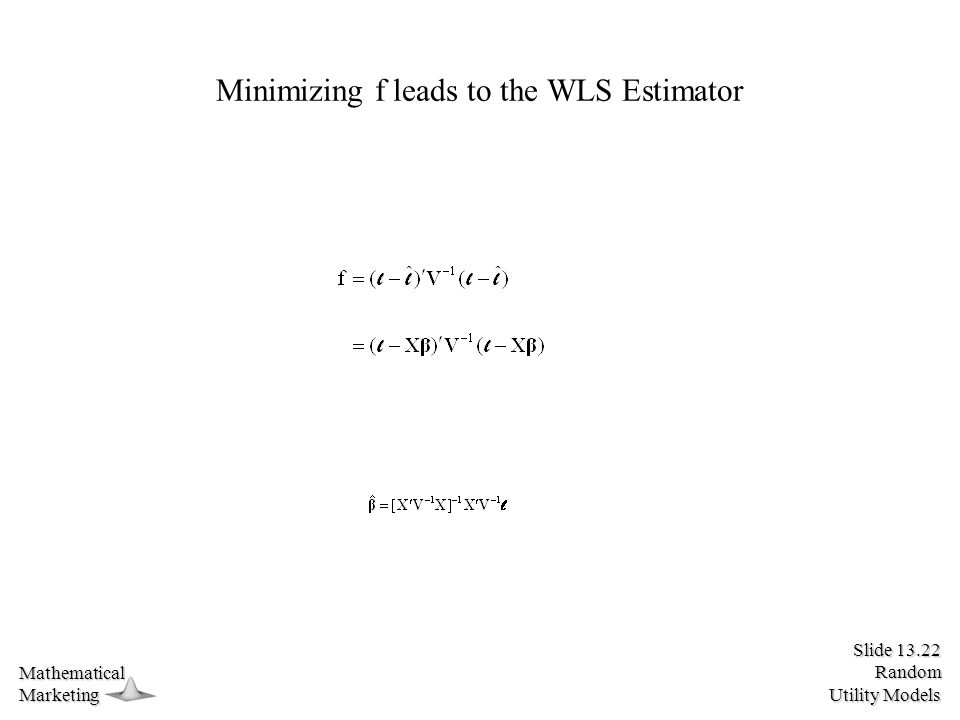 Slide 13.22 Random Utility Models MathematicalMarketing Minimizing f leads to the WLS Estimator