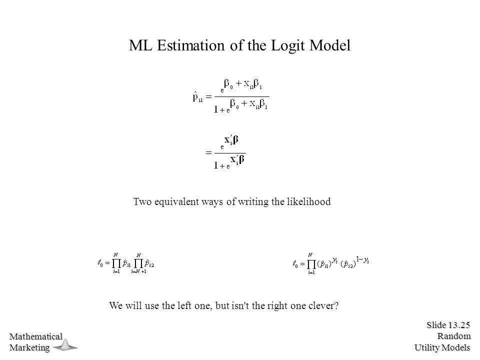 Slide 13.25 Random Utility Models MathematicalMarketing ML Estimation of the Logit Model Two equivalent ways of writing the likelihood We will use the left one, but isn t the right one clever