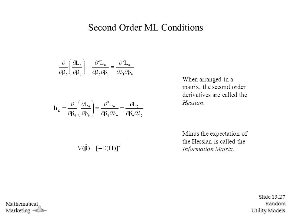 Slide 13.27 Random Utility Models MathematicalMarketing Second Order ML Conditions When arranged in a matrix, the second order derivatives are called the Hessian.