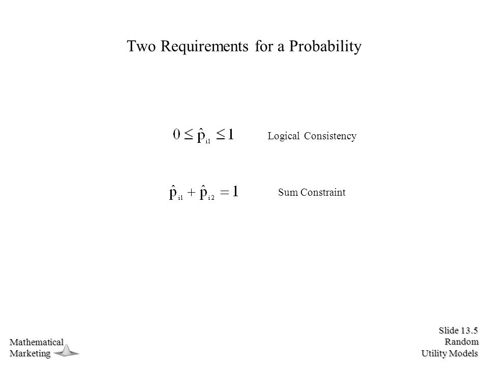 Slide 13.5 Random Utility Models MathematicalMarketing Two Requirements for a Probability Logical Consistency Sum Constraint