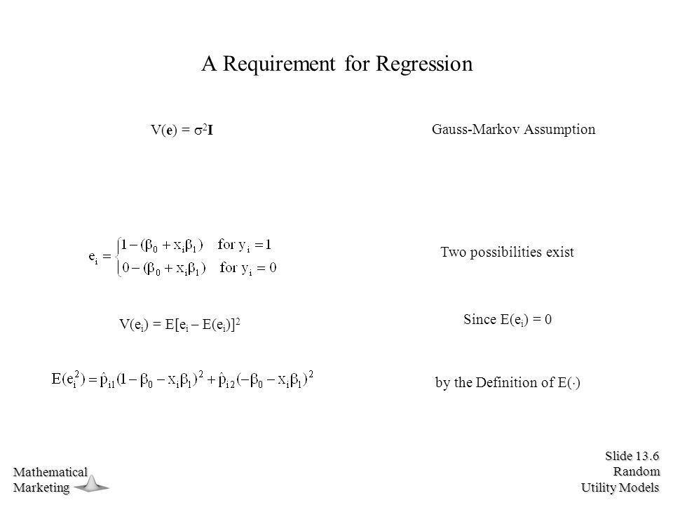 Slide 13.6 Random Utility Models MathematicalMarketing A Requirement for Regression V(e i ) = E[e i – E(e i )] 2 V(e) =  2 I Gauss-Markov Assumption Two possibilities exist Since E(e i ) = 0 by the Definition of E(  )