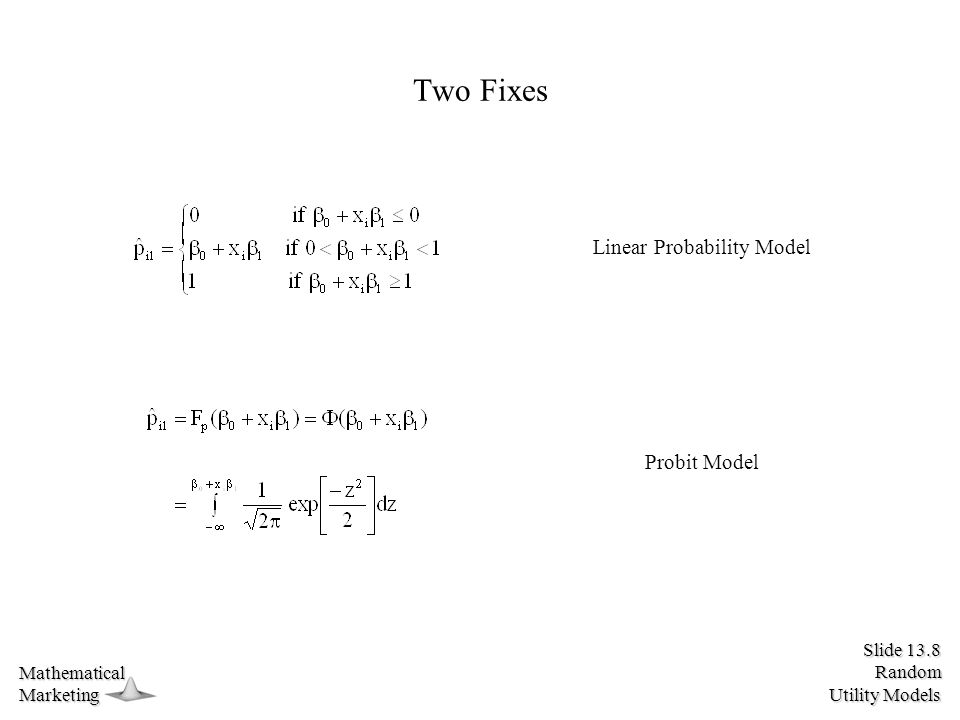 Slide 13.8 Random Utility Models MathematicalMarketing Two Fixes Linear Probability Model Probit Model