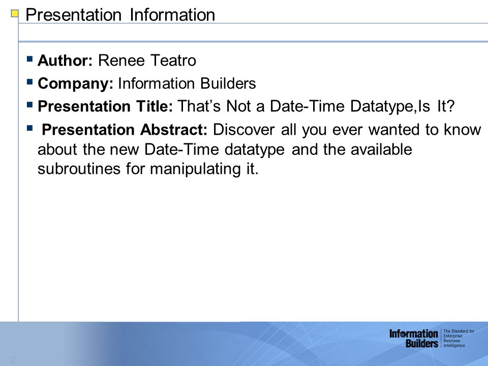 2  Author: Renee Teatro  Company: Information Builders  Presentation Title: That's Not a Date-Time Datatype,Is It.