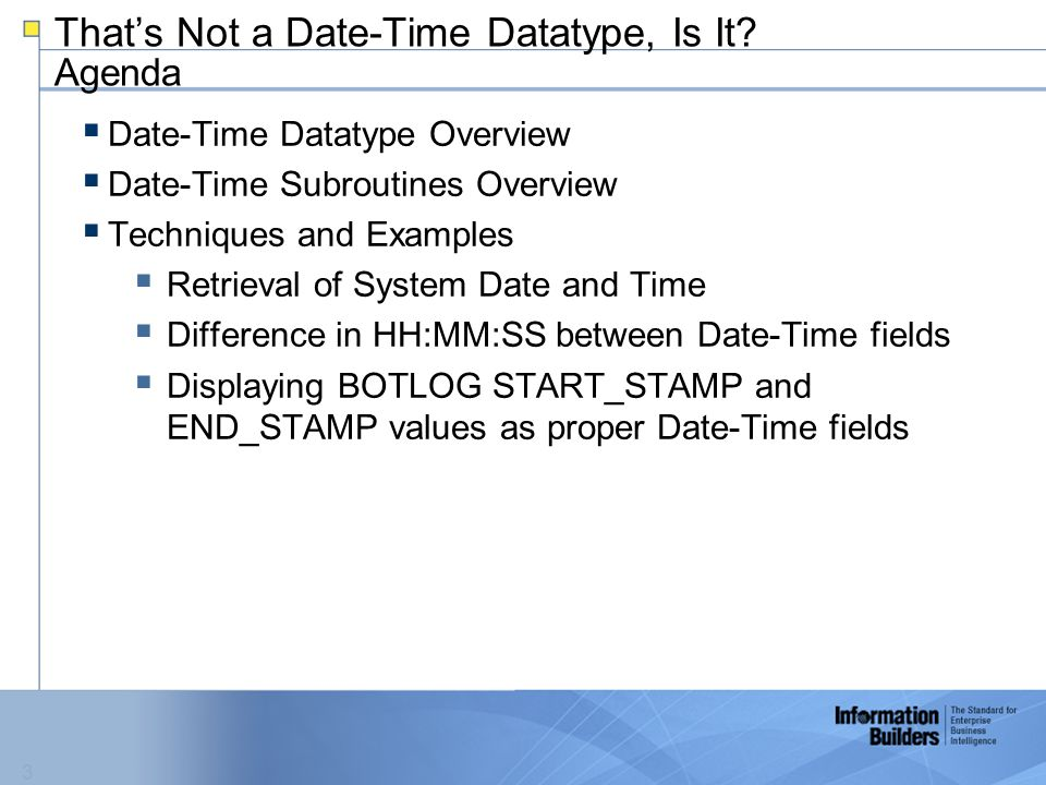 3  Date-Time Datatype Overview  Date-Time Subroutines Overview  Techniques and Examples  Retrieval of System Date and Time  Difference in HH:MM:SS between Date-Time fields  Displaying BOTLOG START_STAMP and END_STAMP values as proper Date-Time fields That's Not a Date-Time Datatype, Is It.