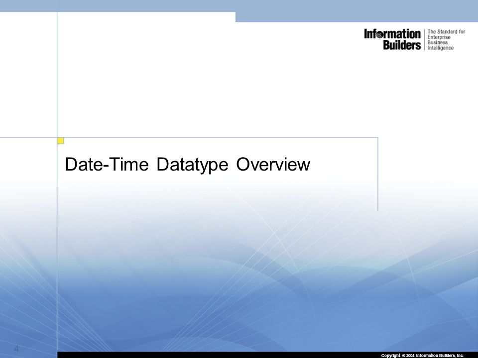 4 Date-Time Datatype Overview 4 Copyright © 2004 Information Builders, Inc.