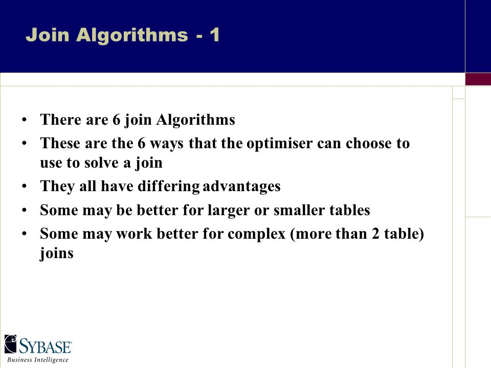 Join Algorithms - 1 There are 6 join Algorithms These are the 6 ways that the optimiser can choose to use to solve a join They all have differing advantages Some may be better for larger or smaller tables Some may work better for complex (more than 2 table) joins