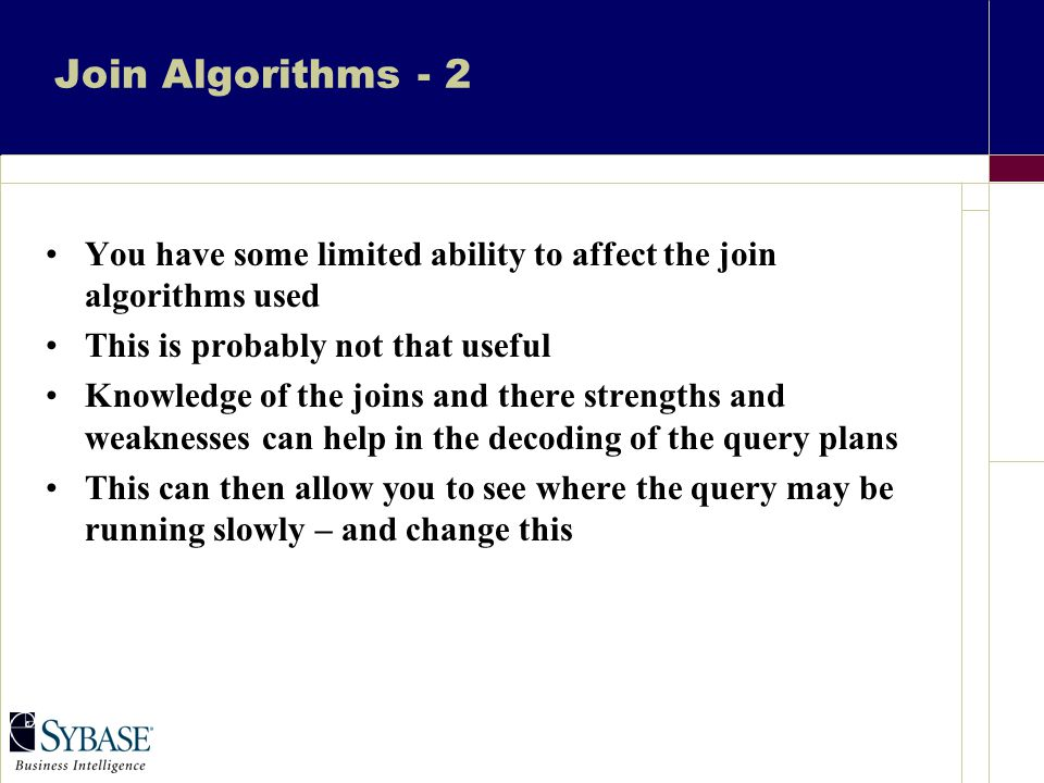 Join Algorithms - 2 You have some limited ability to affect the join algorithms used This is probably not that useful Knowledge of the joins and there strengths and weaknesses can help in the decoding of the query plans This can then allow you to see where the query may be running slowly – and change this