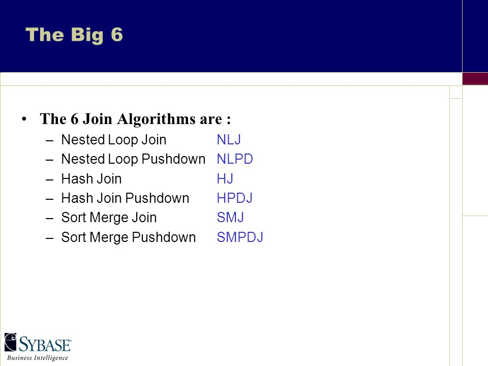 The Big 6 The 6 Join Algorithms are : –Nested Loop JoinNLJ –Nested Loop PushdownNLPD –Hash JoinHJ –Hash Join PushdownHPDJ –Sort Merge JoinSMJ –Sort Merge PushdownSMPDJ