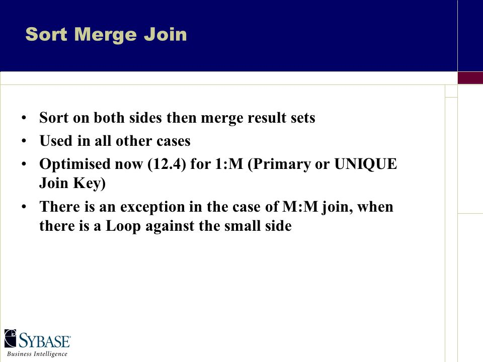 Sort Merge Join Sort on both sides then merge result sets Used in all other cases Optimised now (12.4) for 1:M (Primary or UNIQUE Join Key) There is an exception in the case of M:M join, when there is a Loop against the small side