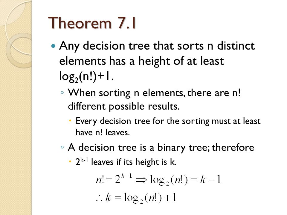 Theorem 7.1 Any decision tree that sorts n distinct elements has a height of at least log 2 (n!)+1.