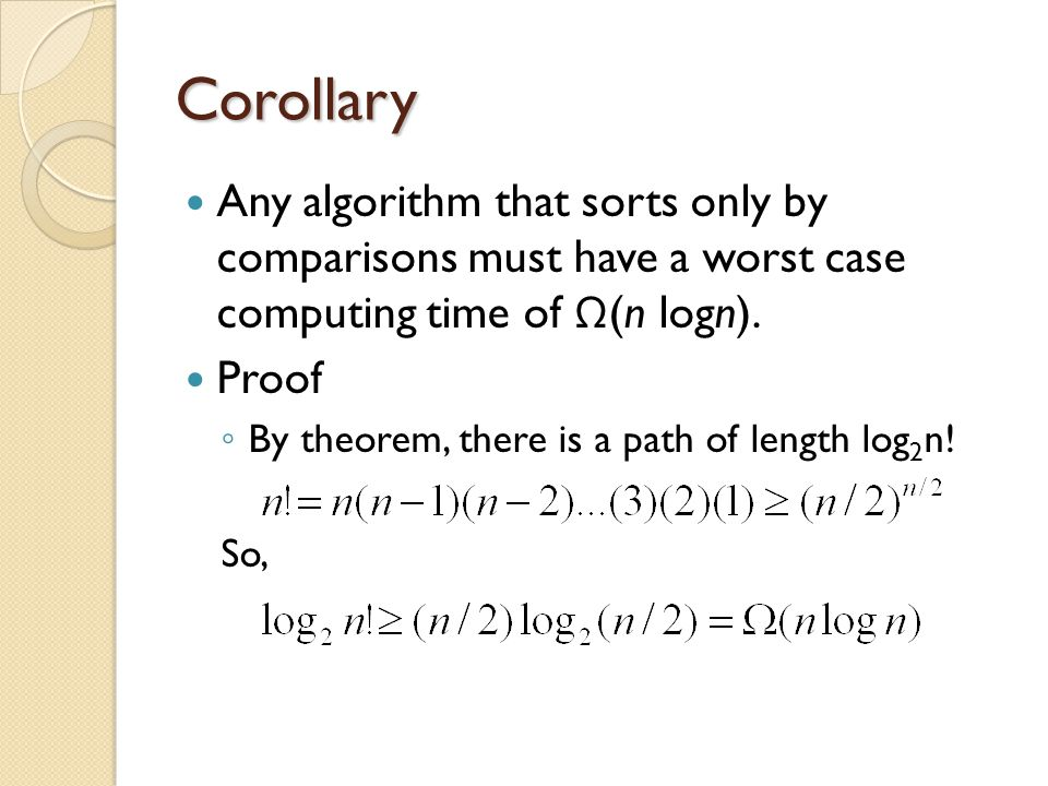 Corollary Any algorithm that sorts only by comparisons must have a worst case computing time of Ω (n logn).