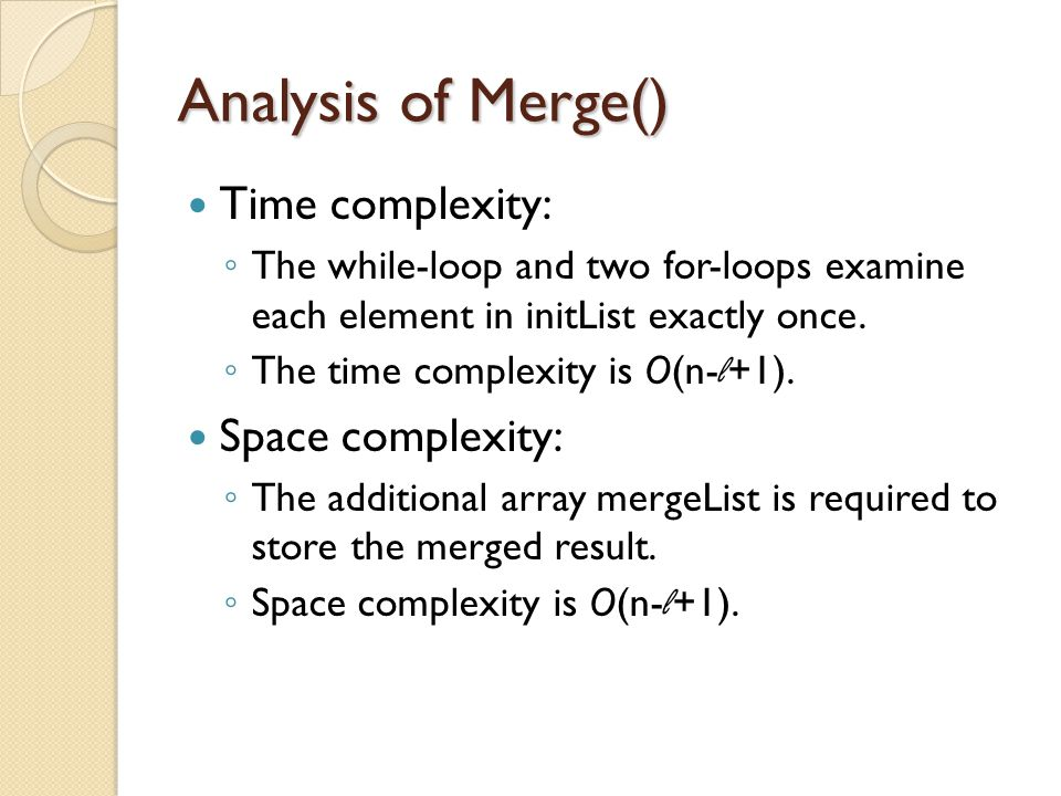 Analysis of Merge() Time complexity: ◦ The while-loop and two for-loops examine each element in initList exactly once.