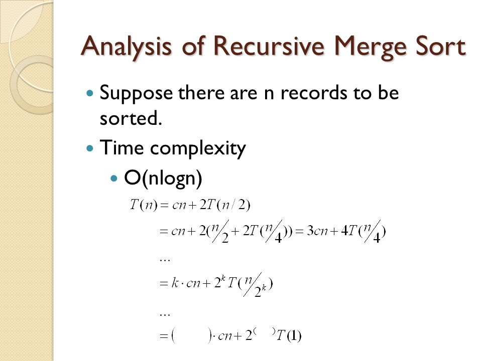 Analysis of Recursive Merge Sort Suppose there are n records to be sorted. Time complexity O(nlogn)