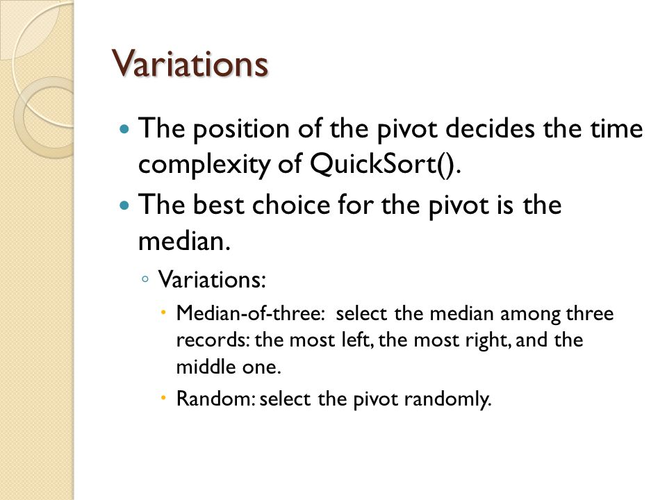 Variations The position of the pivot decides the time complexity of QuickSort().
