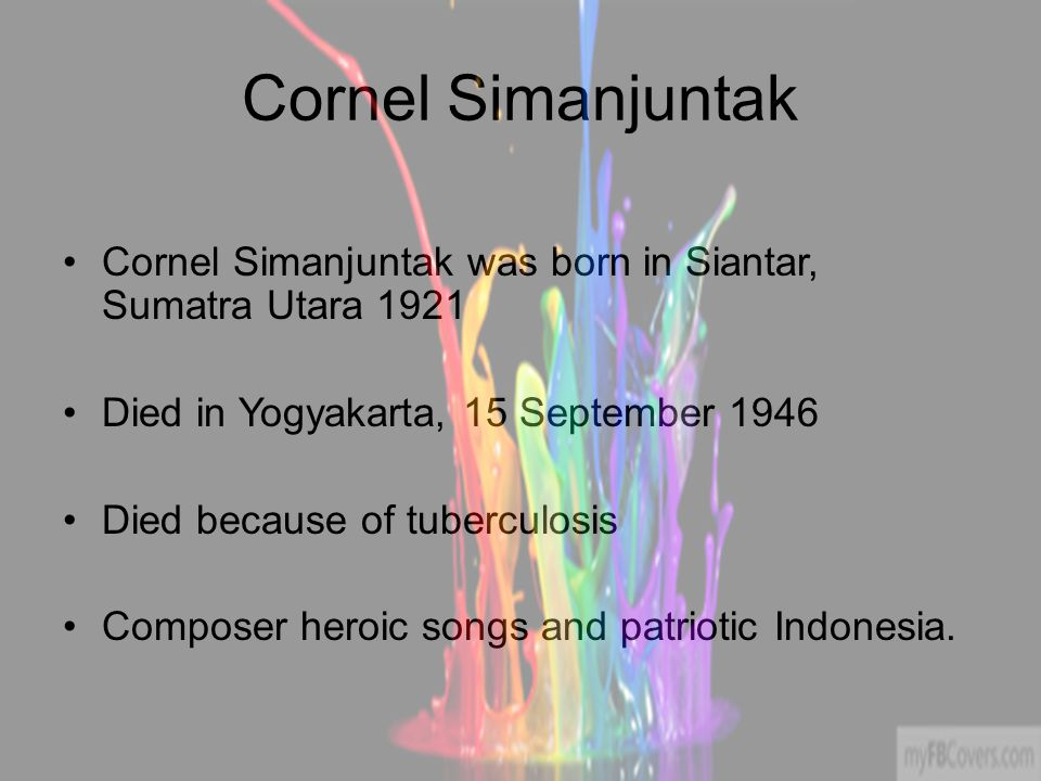 Cornel Simanjuntak Cornel Simanjuntak was born in Siantar, Sumatra Utara 1921 Died in Yogyakarta, 15 September 1946 Died because of tuberculosis Composer heroic songs and patriotic Indonesia.
