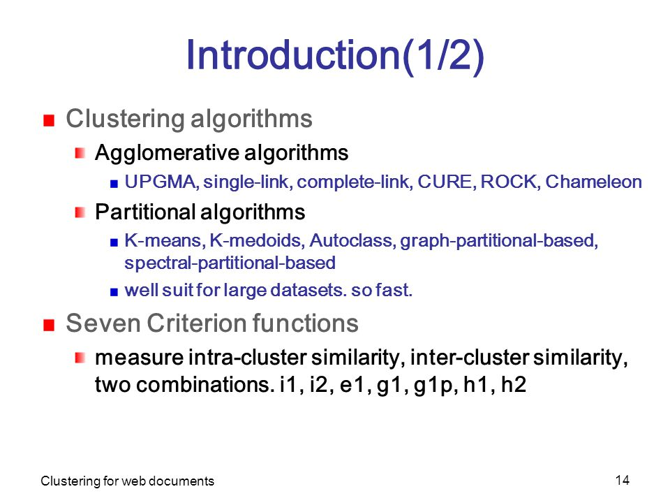 Clustering for web documents 14 Introduction(1/2) Clustering algorithms Agglomerative algorithms UPGMA, single-link, complete-link, CURE, ROCK, Chameleon Partitional algorithms K-means, K-medoids, Autoclass, graph-partitional-based, spectral-partitional-based well suit for large datasets.