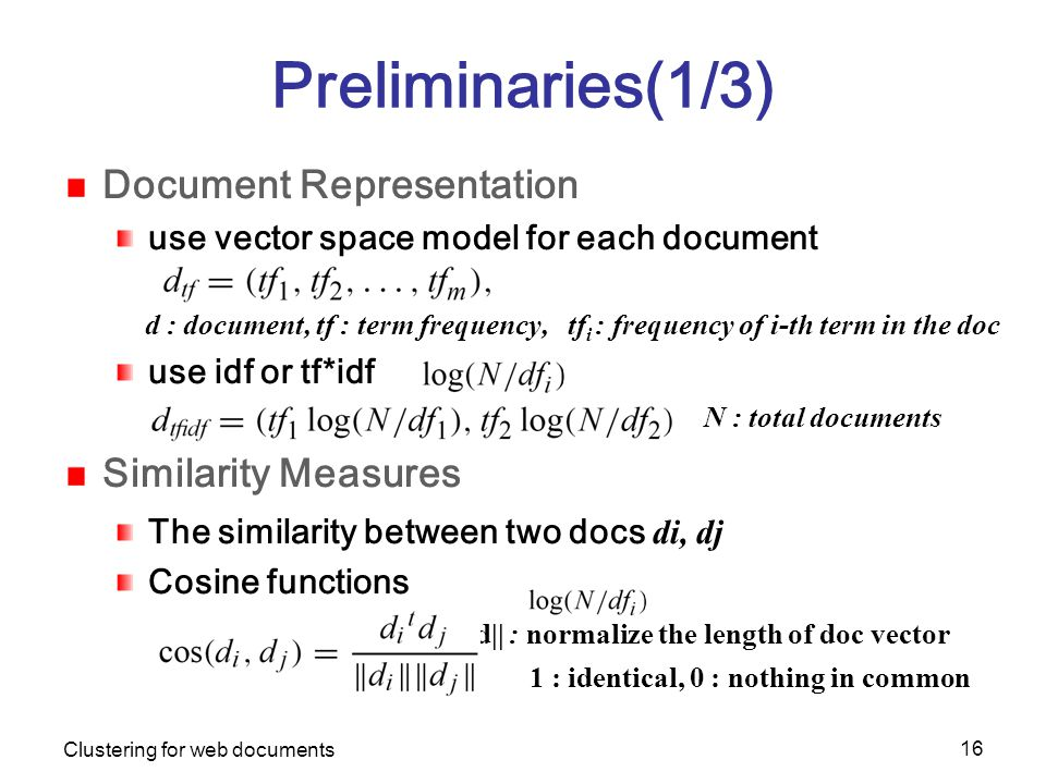 Clustering for web documents 16 Preliminaries(1/3) Document Representation use vector space model for each document d : document, tf : term frequency, tf i : frequency of i-th term in the doc use idf or tf*idf N : total documents Similarity Measures The similarity between two docs di, dj Cosine functions ||d|| : normalize the length of doc vector 1 : identical, 0 : nothing in common